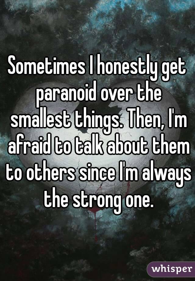 Sometimes I honestly get paranoid over the smallest things. Then, I'm afraid to talk about them to others since I'm always the strong one.