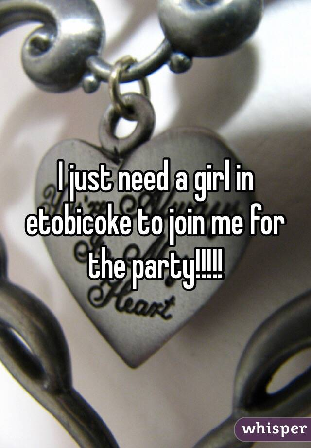 I just need a girl in etobicoke to join me for the party!!!!!