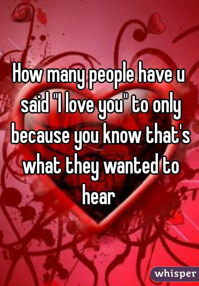 "How many people have u said ""I love you"" to only because you know that's what they wanted to hear"