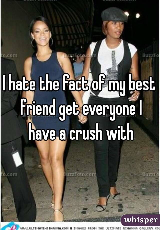 I hate the fact of my best friend get everyone I have a crush with