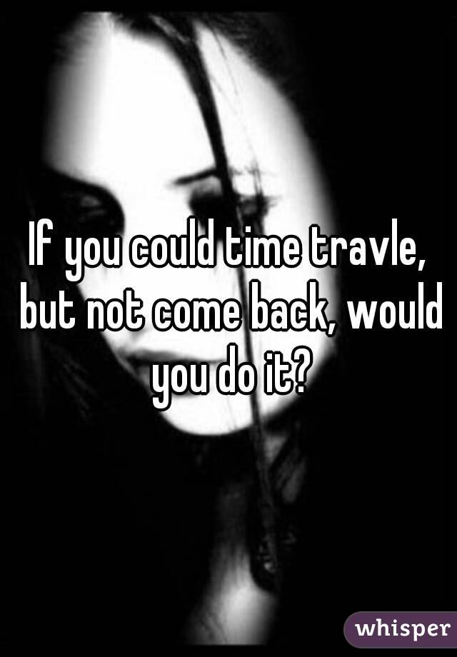 If you could time travle, but not come back, would you do it?