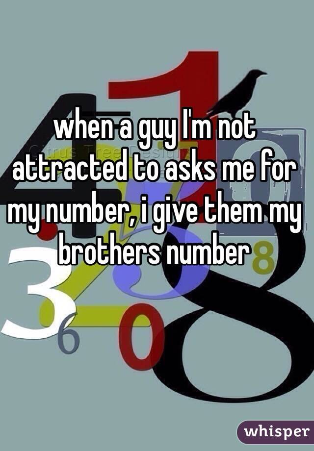 when a guy I'm not attracted to asks me for my number, i give them my brothers number