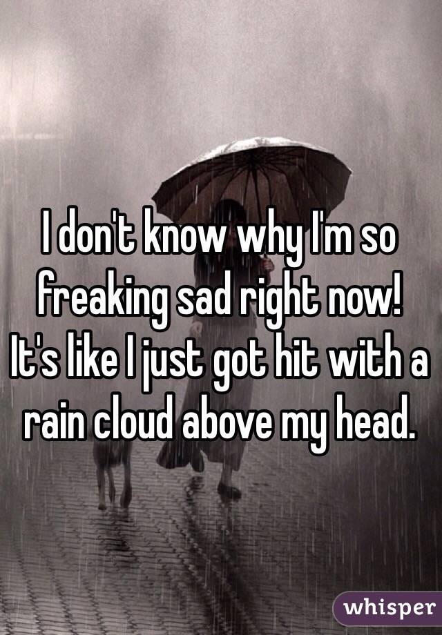 I don't know why I'm so freaking sad right now! It's like I just got hit with a rain cloud above my head.