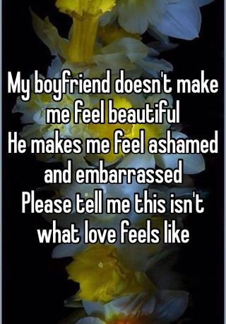 My Boyfriend Doesnt Make Me Feel Beautiful He Makes Me Feel Ashamed