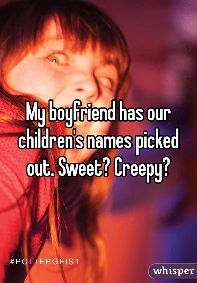 My boyfriend has our children's names picked out  Sweet? Creepy?