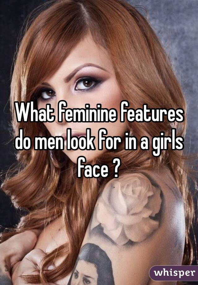 What feminine features do men look for in a girls face ?