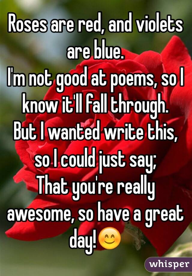 Roses are red, and violets are blue. I'm not good at poems, so I know it'll fall through. But I wanted write this, so I could just say; That you're really awesome, so have a great day!😊