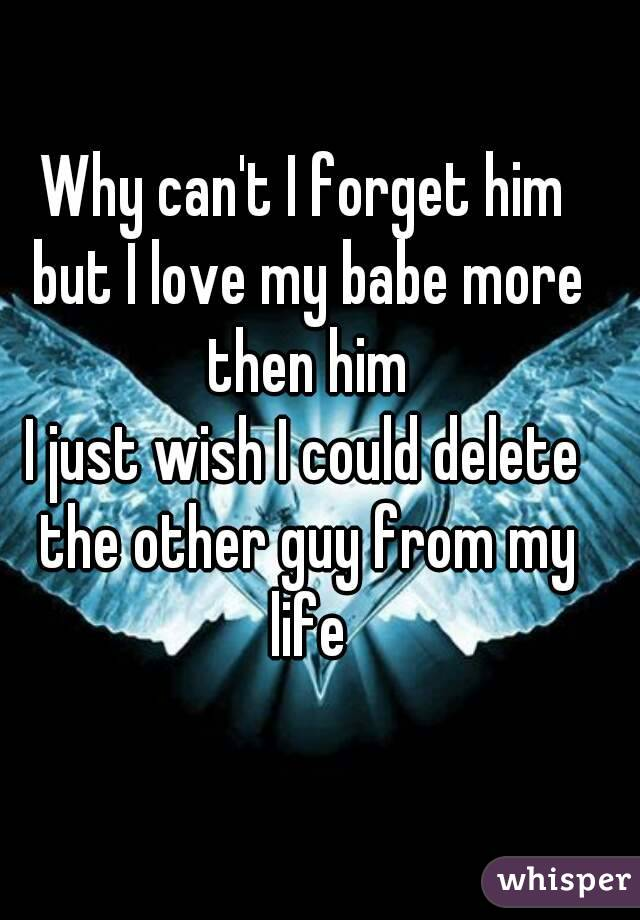 Why can't I forget him but I love my babe more then him I just wish I could delete the other guy from my life