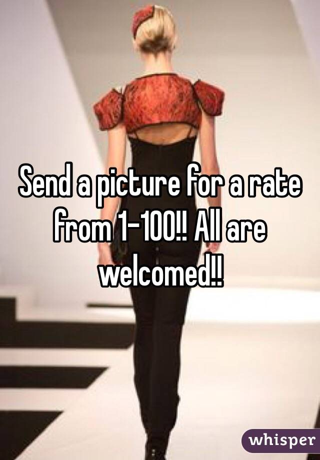Send a picture for a rate from 1-100!! All are welcomed!!