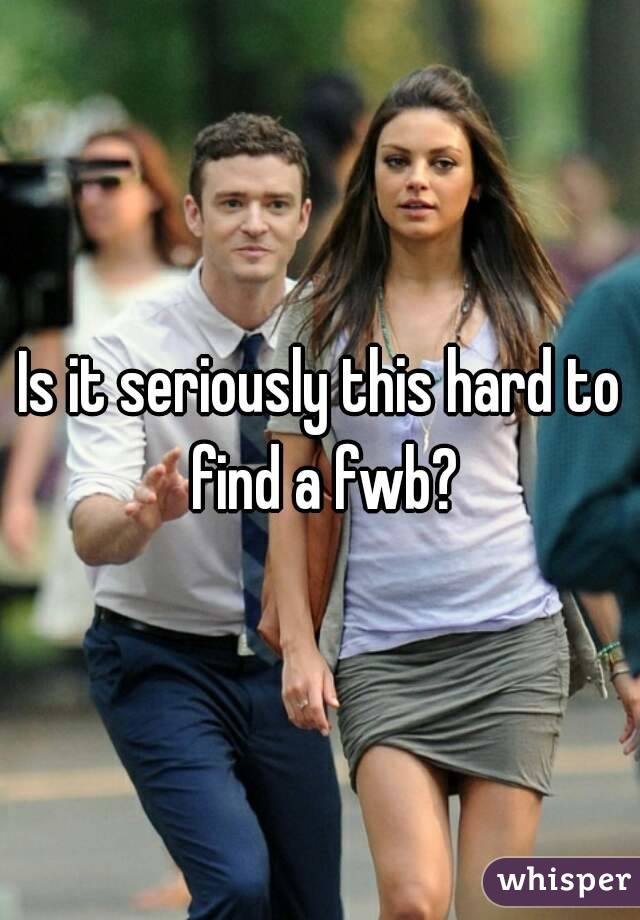 Is it seriously this hard to find a fwb?