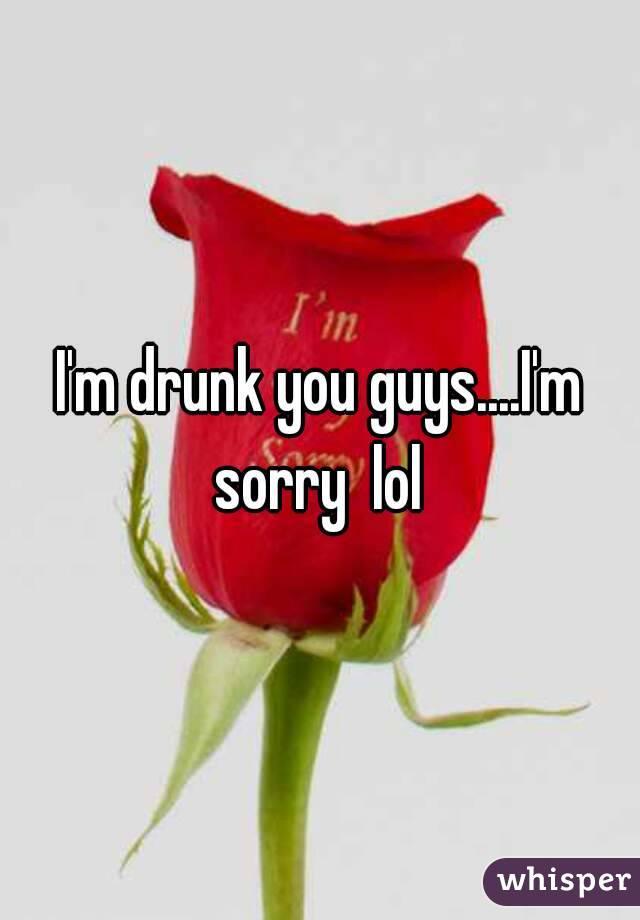 I'm drunk you guys....I'm sorry  lol