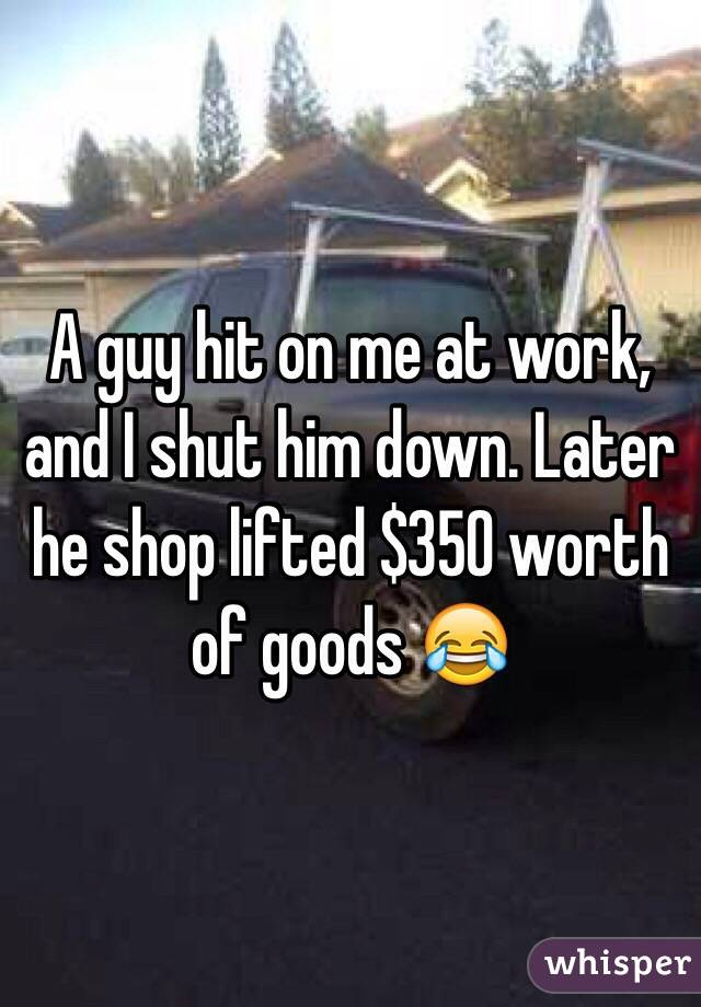 A guy hit on me at work, and I shut him down. Later he shop lifted $350 worth of goods 😂