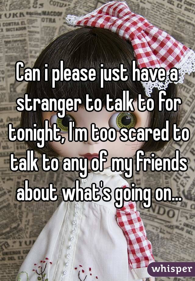 Can i please just have a stranger to talk to for tonight, I'm too scared to talk to any of my friends about what's going on...