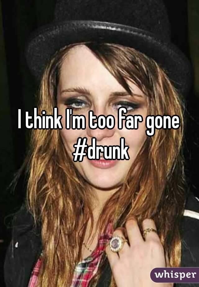 I think I'm too far gone #drunk