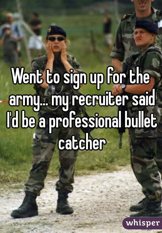 Went to sign up for the army... my recruiter said I'd be a professional bullet catcher