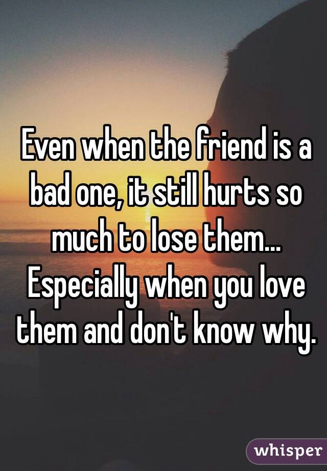 Even when the friend is a bad one, it still hurts so much to lose them... Especially when you love them and don't know why.
