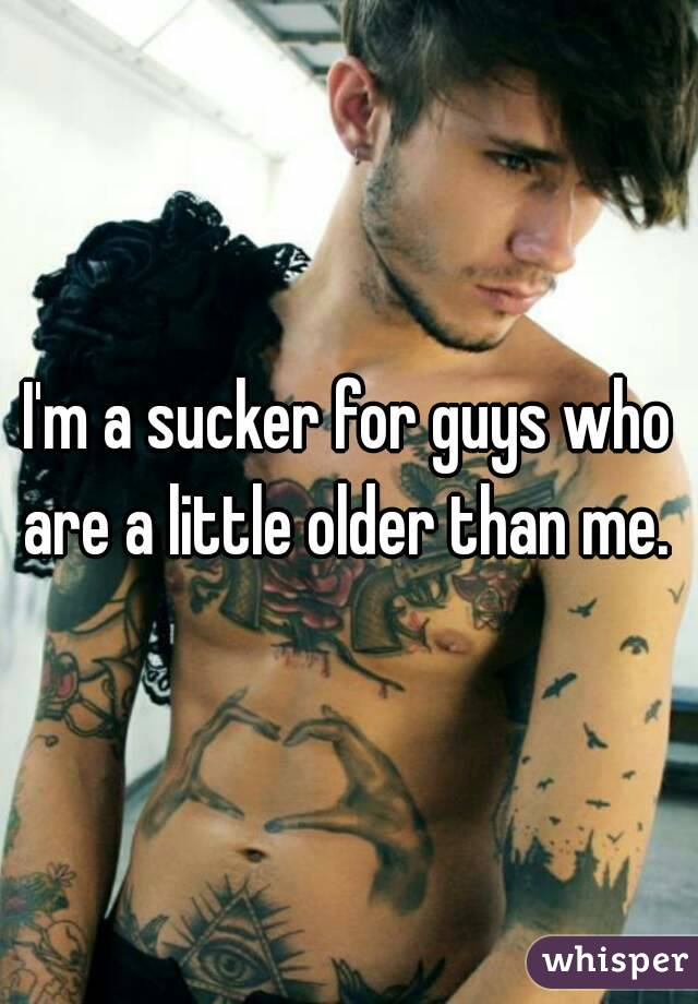 I'm a sucker for guys who are a little older than me.