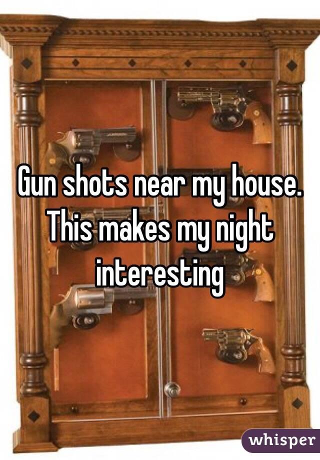 Gun shots near my house. This makes my night interesting