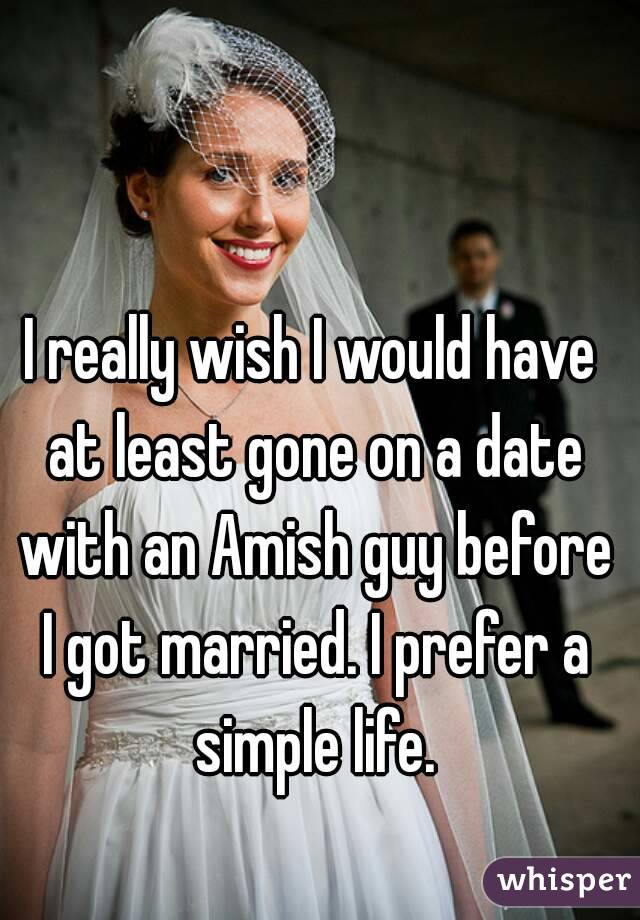 I really wish I would have at least gone on a date with an Amish guy before I got married. I prefer a simple life.