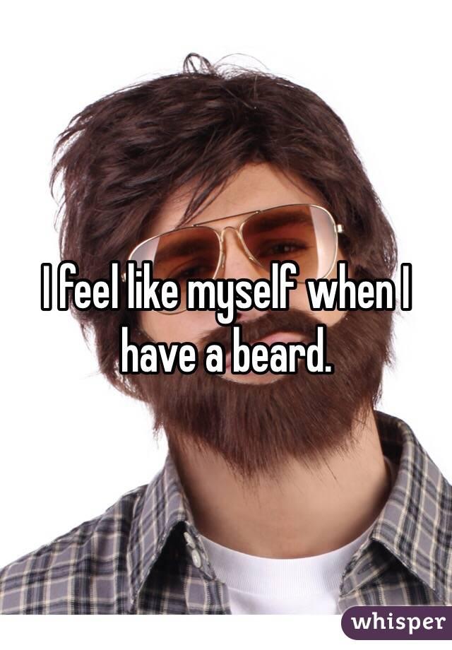 I feel like myself when I have a beard.