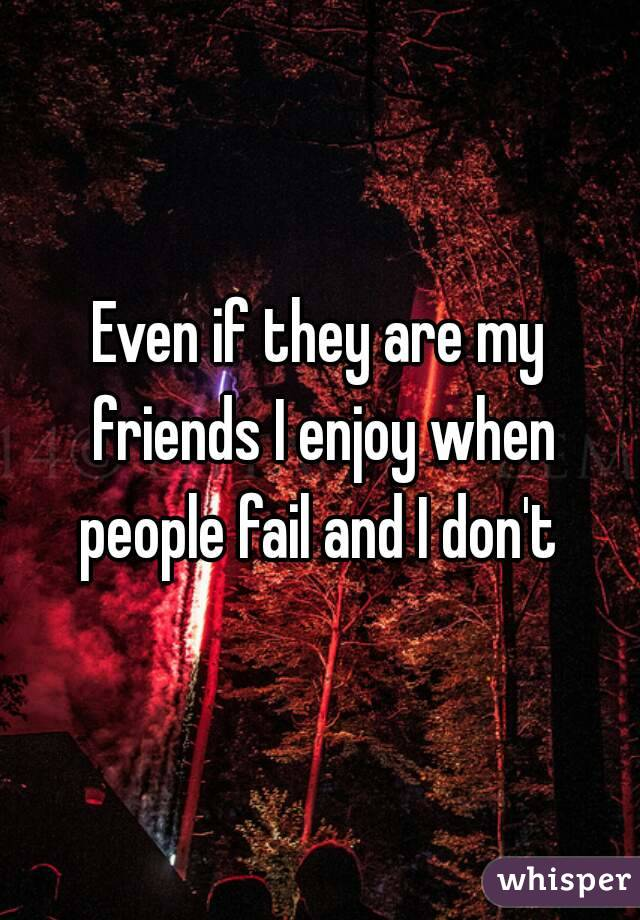 Even if they are my friends I enjoy when people fail and I don't