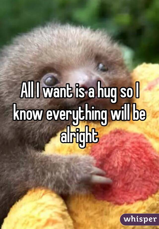 All I want is a hug so I know everything will be alright