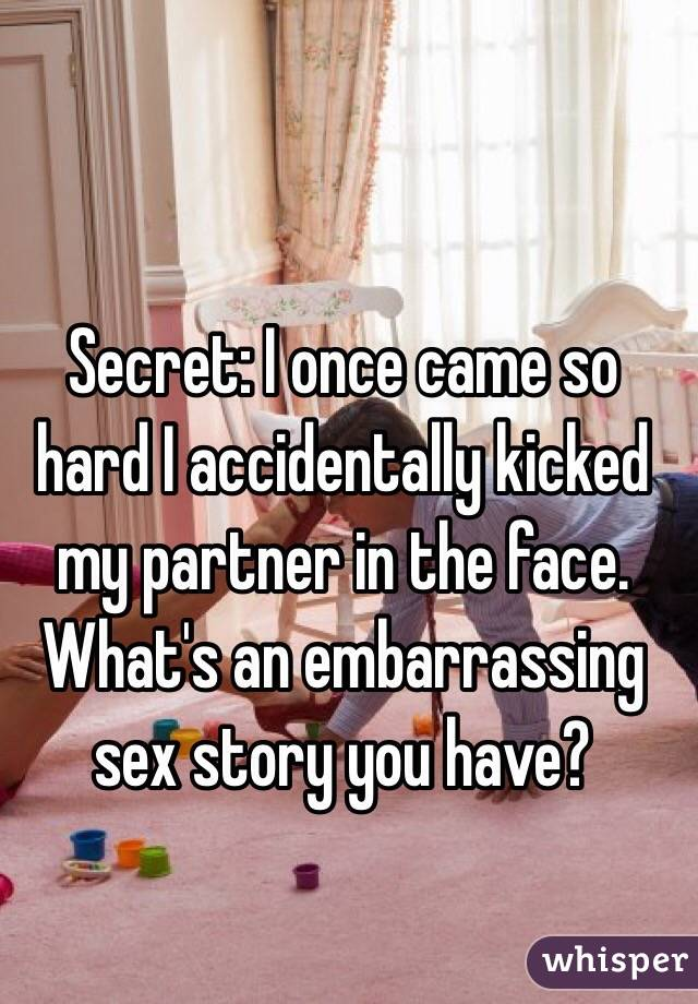 Secret: I once came so hard I accidentally kicked my partner in the face.  What's an embarrassing sex story you have?