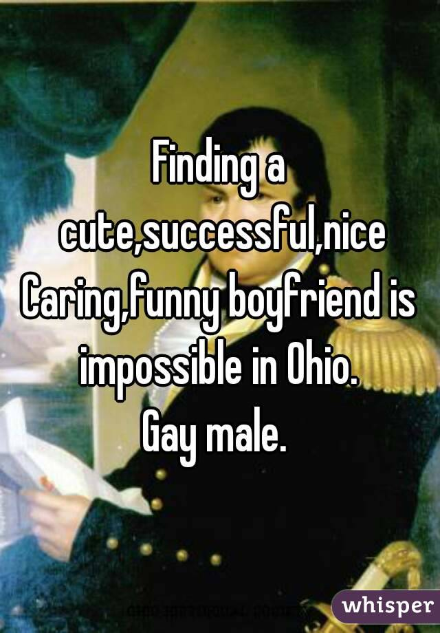 Finding a cute,successful,nice Caring,funny boyfriend is impossible in Ohio.  Gay male.