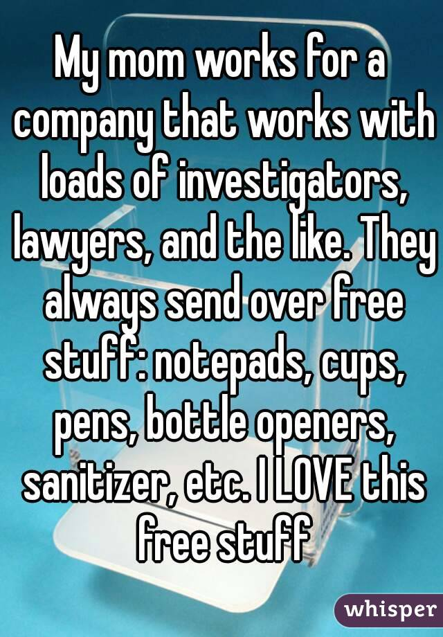 My mom works for a company that works with loads of investigators, lawyers, and the like. They always send over free stuff: notepads, cups, pens, bottle openers, sanitizer, etc. I LOVE this free stuff
