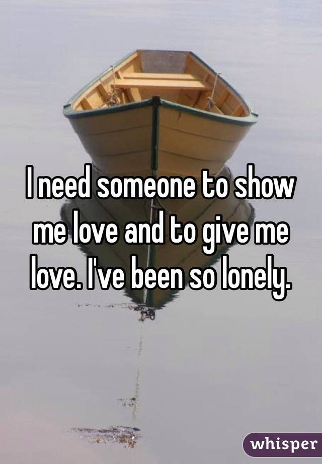 I need someone to show me love and to give me love. I've been so lonely.