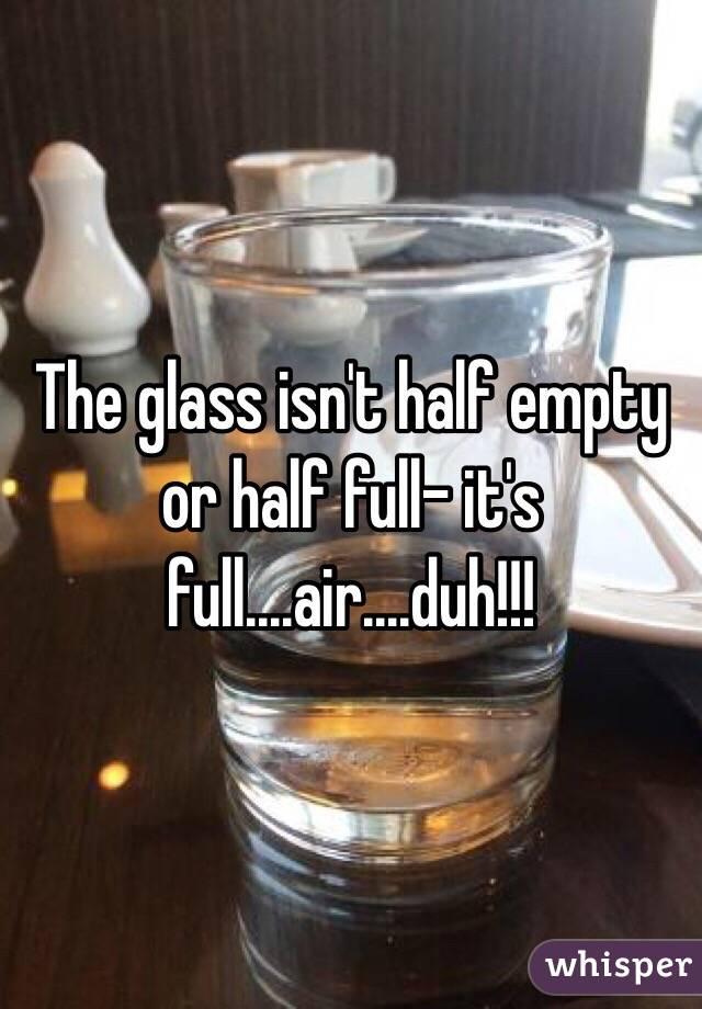 The glass isn't half empty or half full- it's full....air....duh!!!