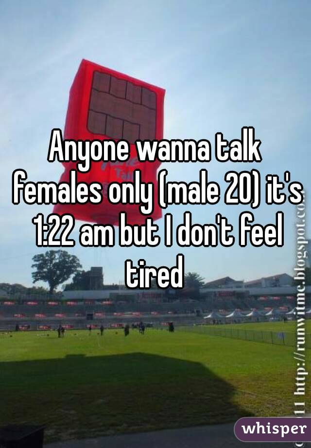 Anyone wanna talk females only (male 20) it's 1:22 am but I don't feel tired