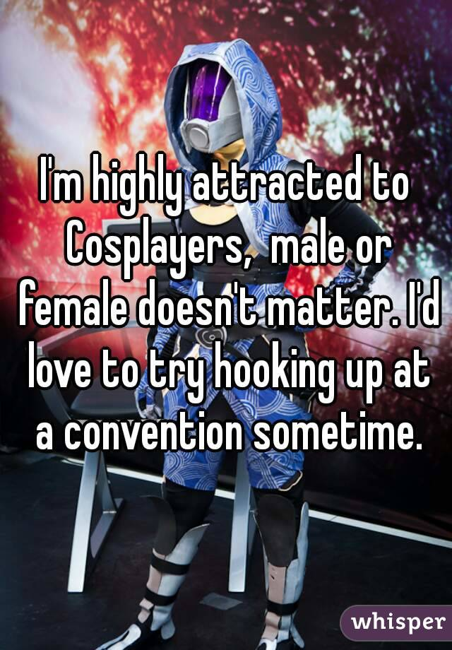 I'm highly attracted to Cosplayers,  male or female doesn't matter. I'd love to try hooking up at a convention sometime.