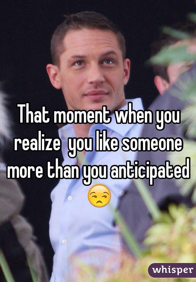 That moment when you realize  you like someone more than you anticipated 😒