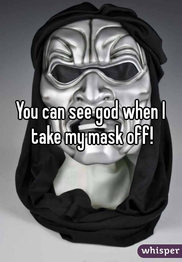 You can see god when I take my mask off!