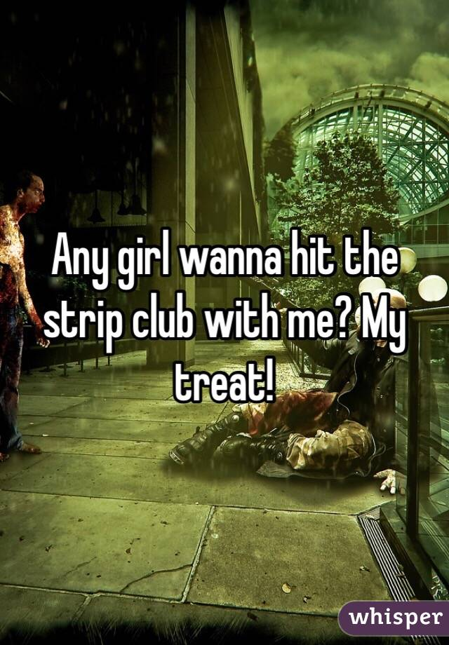 Any girl wanna hit the strip club with me? My treat!