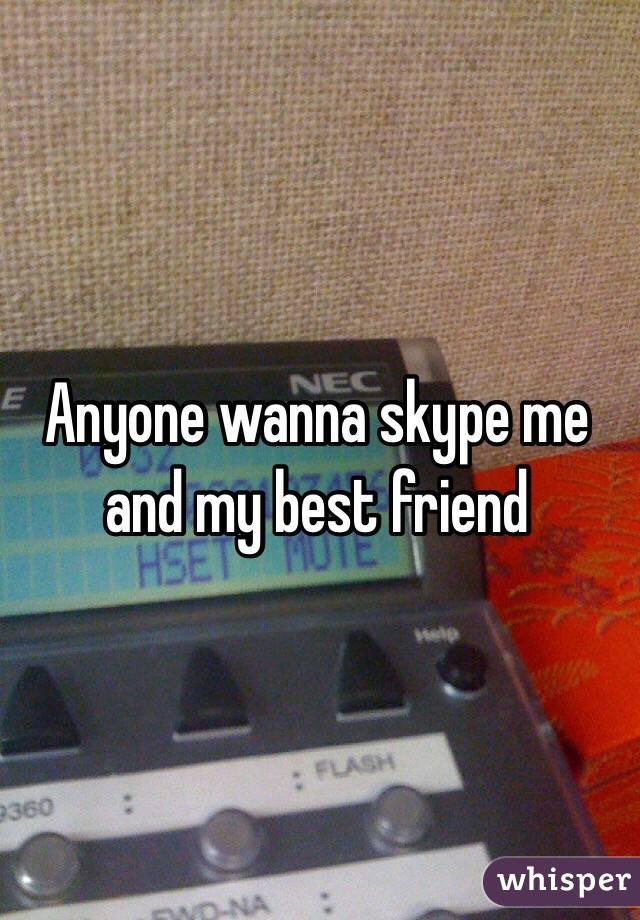 Anyone wanna skype me and my best friend