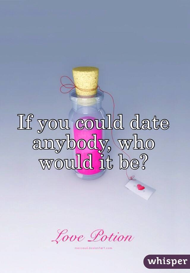 If you could date anybody, who would it be?