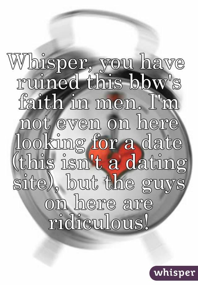 Whisper, you have ruined this bbw's faith in men. I'm not even on here looking for a date (this isn't a dating site), but the guys on here are ridiculous!