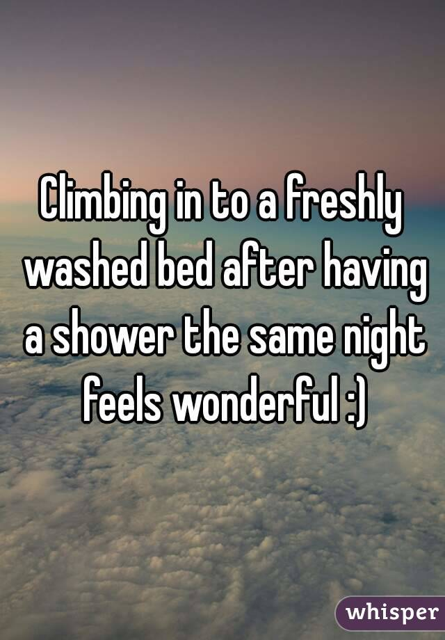Climbing in to a freshly washed bed after having a shower the same night feels wonderful :)