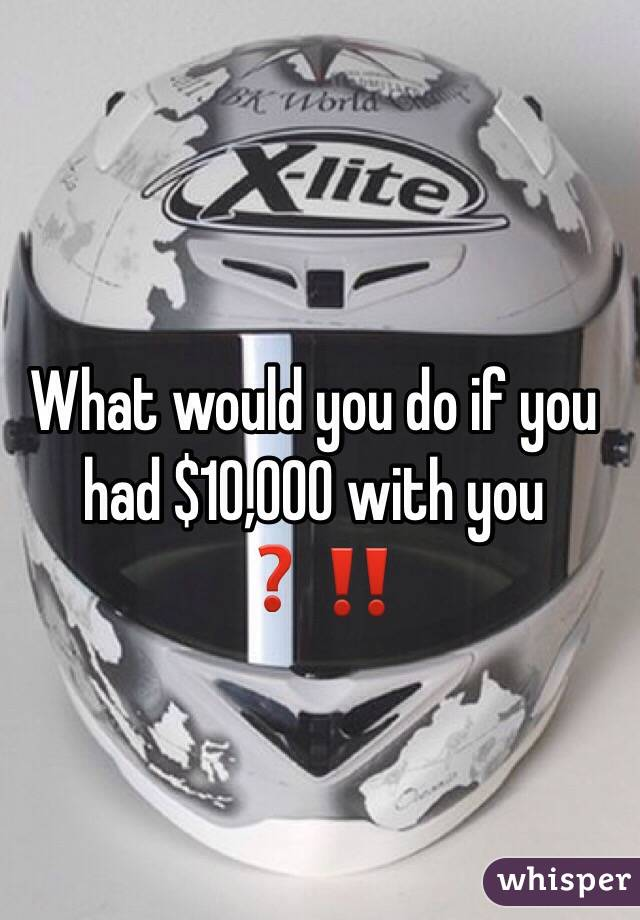 What would you do if you had $10,000 with you ❓‼️
