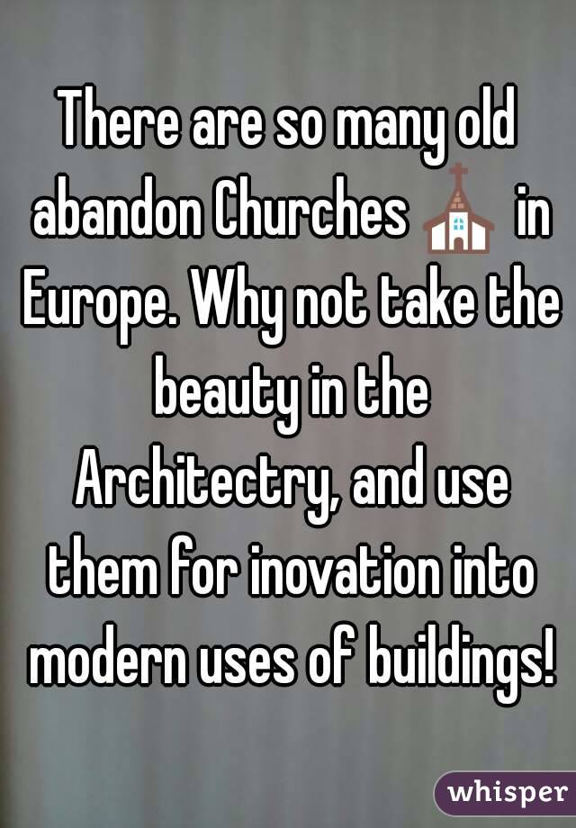 There are so many old abandon Churches⛪ in Europe. Why not take the beauty in the Architectry, and use them for inovation into modern uses of buildings!