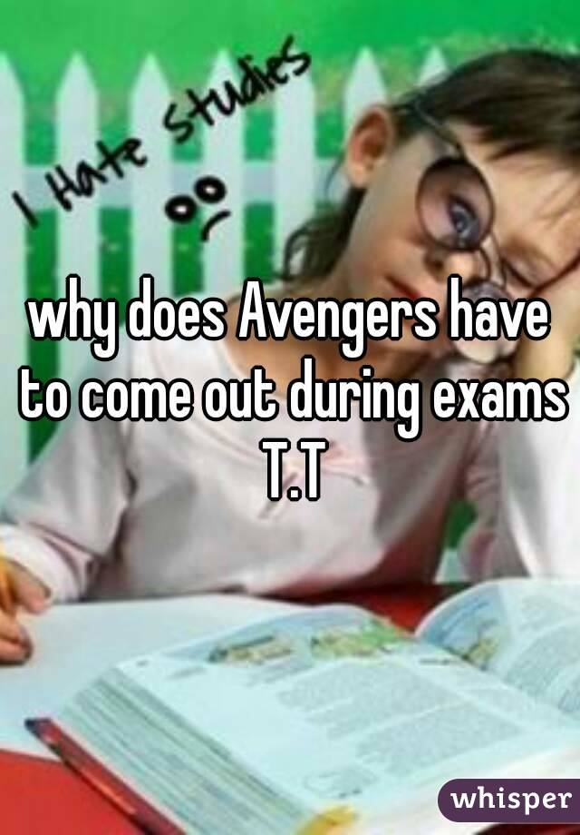 why does Avengers have to come out during exams T.T