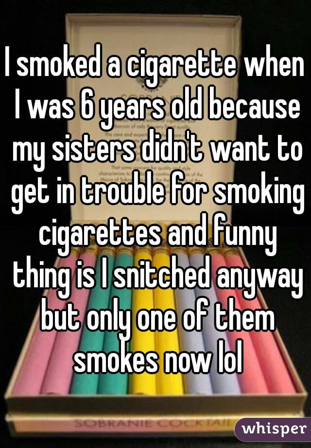 I smoked a cigarette when I was 6 years old because my sisters didn't want to get in trouble for smoking cigarettes and funny thing is I snitched anyway but only one of them smokes now lol