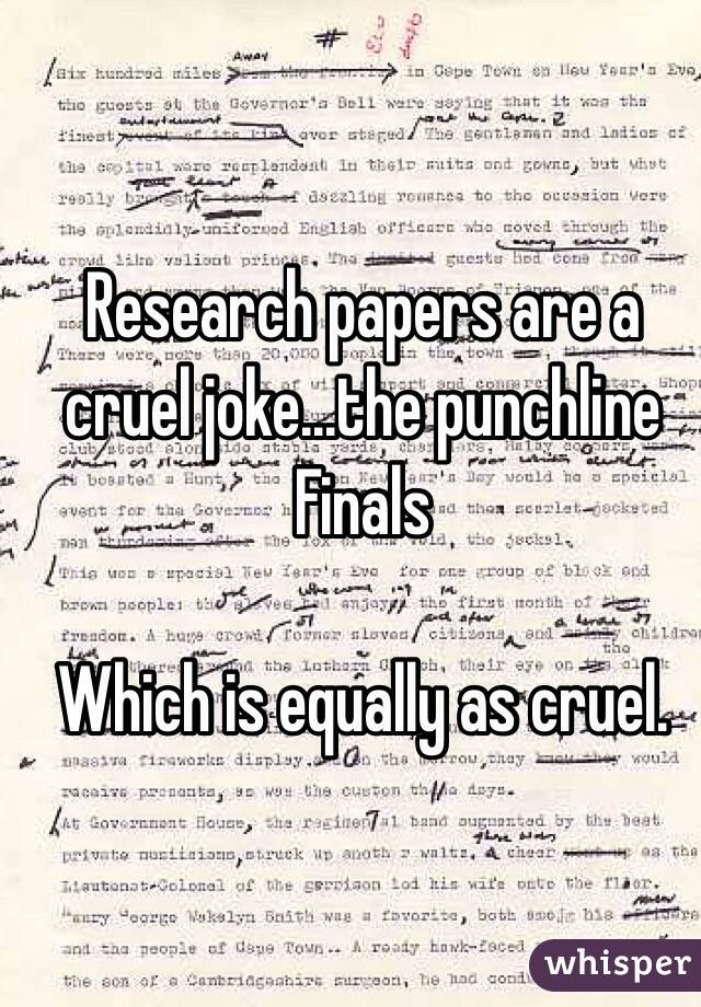 Research papers are a cruel joke...the punchline Finals  Which is equally as cruel.