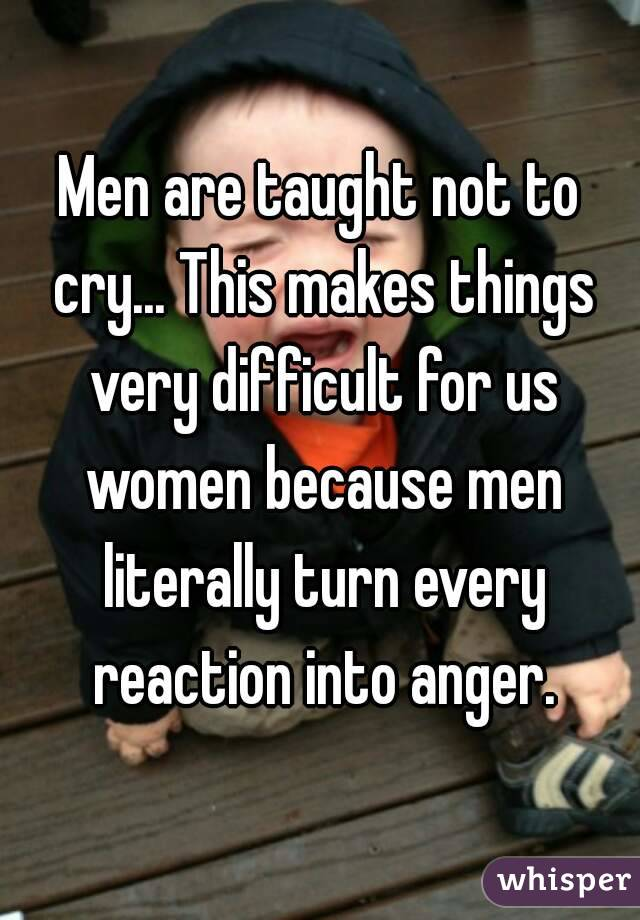 Men are taught not to cry... This makes things very difficult for us women because men literally turn every reaction into anger.
