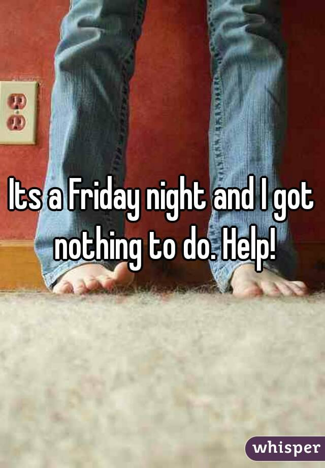 Its a Friday night and I got nothing to do. Help!