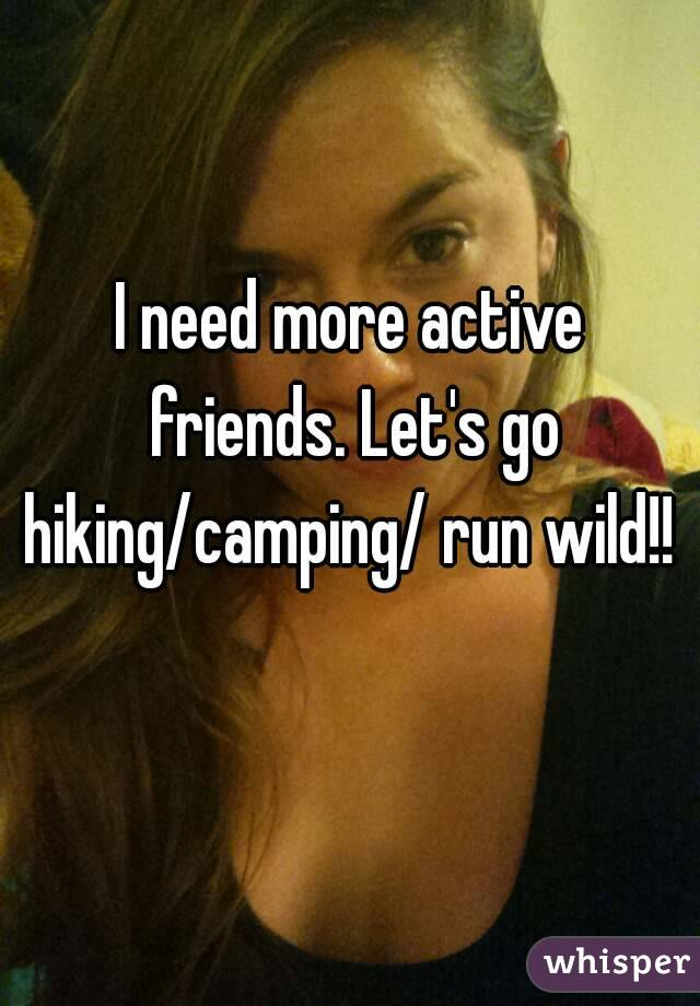 I need more active friends. Let's go hiking/camping/ run wild!!