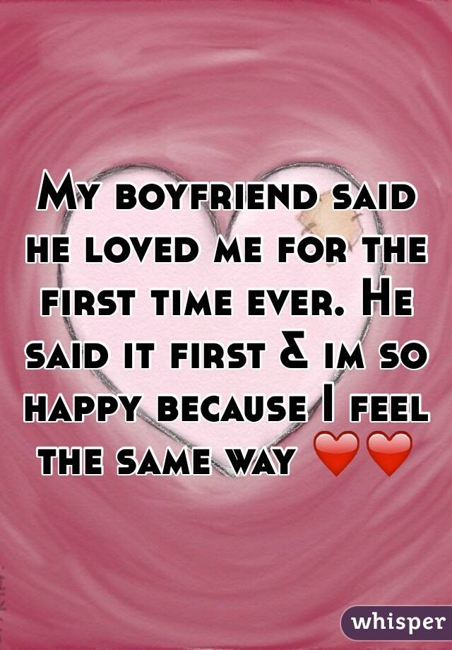 My boyfriend said he loved me for the first time ever. He said it first & im so happy because I feel the same way ❤️❤️