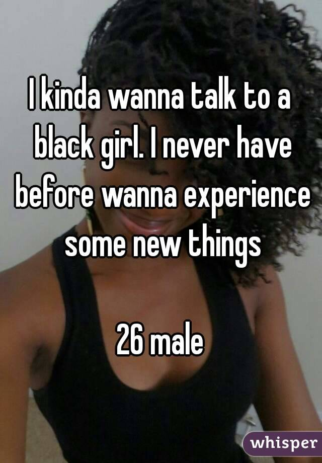 I kinda wanna talk to a black girl. I never have before wanna experience some new things  26 male